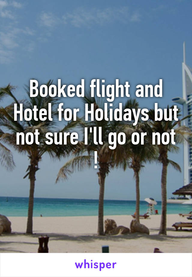 Booked flight and Hotel for Holidays but not sure I'll go or not !