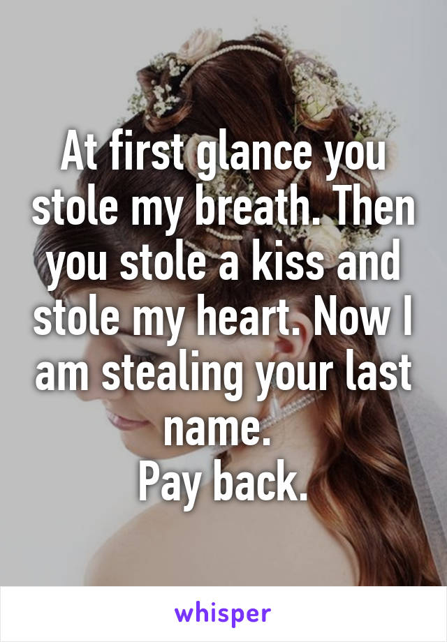 At first glance you stole my breath. Then you stole a kiss and stole my heart. Now I am stealing your last name.  Pay back.