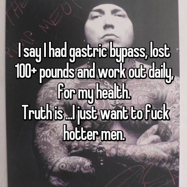 I say I had gastric bypass, lost 100+ pounds and work out daily, for my health.  Truth is ...I just want to fuck hotter men.