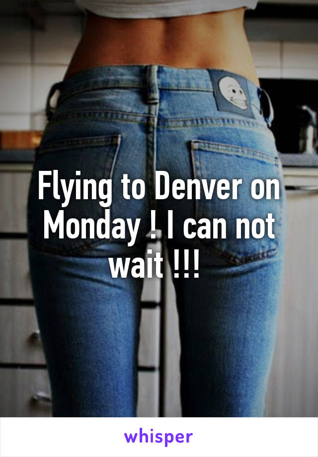 Flying to Denver on Monday ! I can not wait !!!