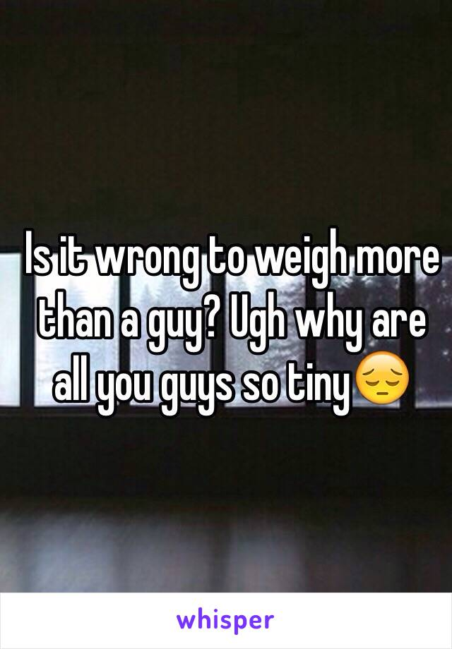 Is it wrong to weigh more than a guy? Ugh why are all you guys so tiny😔