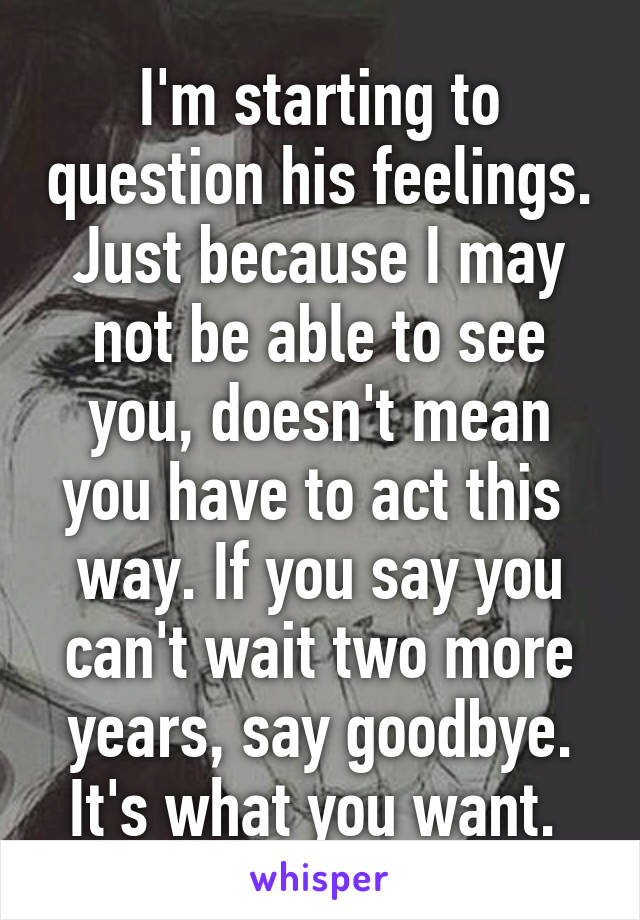 I'm starting to question his feelings. Just because I may not be able to see you, doesn't mean you have to act this  way. If you say you can't wait two more years, say goodbye. It's what you want.
