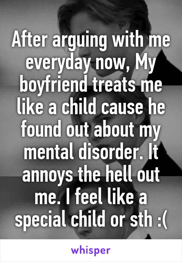 After arguing with me everyday now, My boyfriend treats me like a child cause he found out about my mental disorder. It annoys the hell out me. I feel like a special child or sth :(