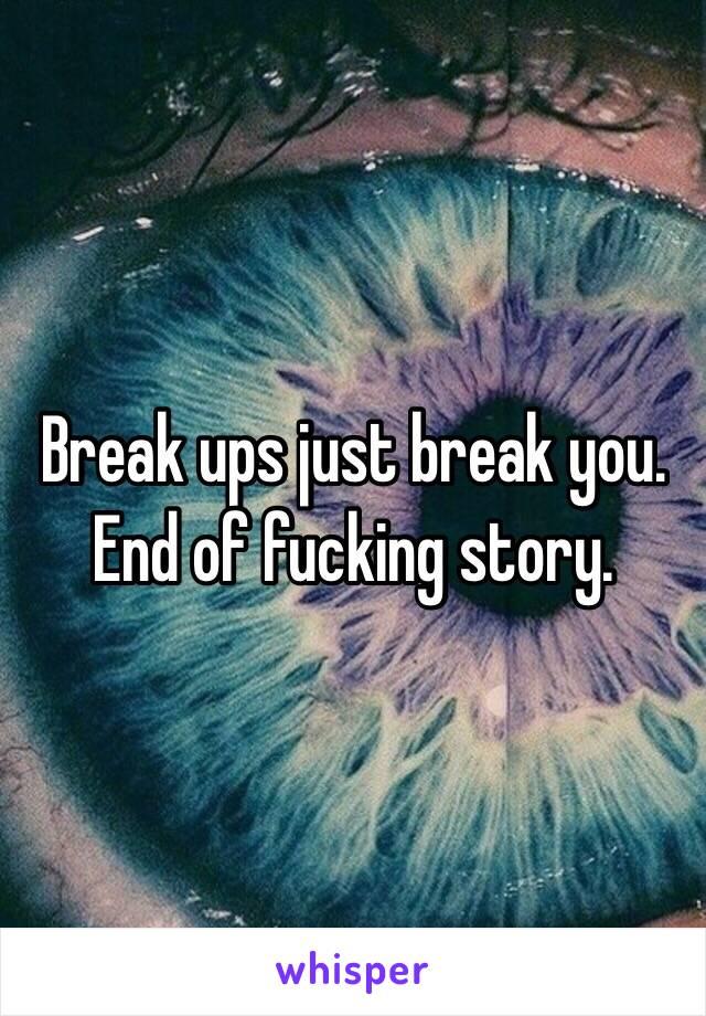 Break ups just break you. End of fucking story.