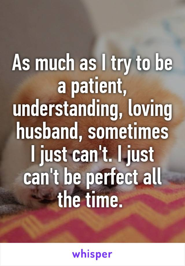 As much as I try to be a patient, understanding, loving husband, sometimes I just can't. I just can't be perfect all the time.