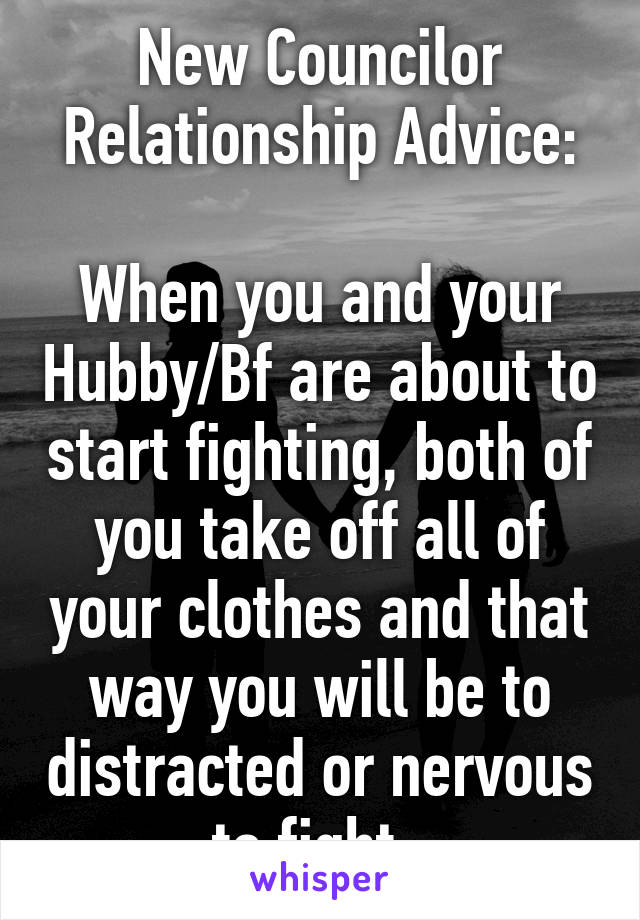 New Councilor Relationship Advice:  When you and your Hubby/Bf are about to start fighting, both of you take off all of your clothes and that way you will be to distracted or nervous to fight.
