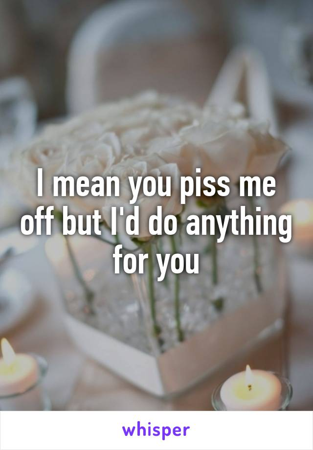 I mean you piss me off but I'd do anything for you