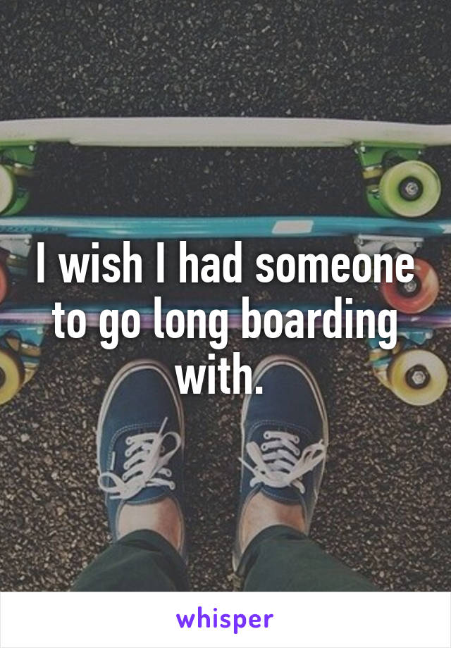 I wish I had someone to go long boarding with.