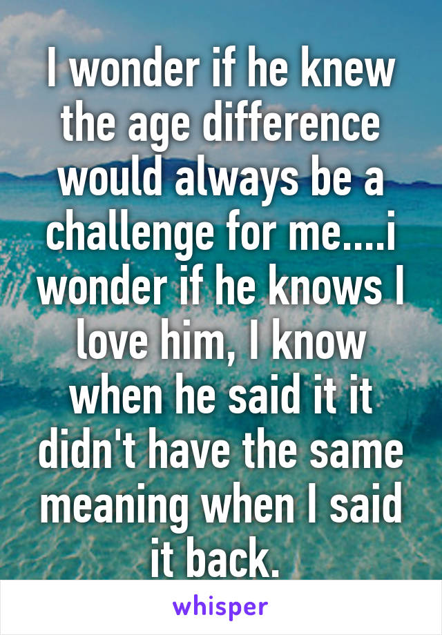 I wonder if he knew the age difference would always be a challenge for me....i wonder if he knows I love him, I know when he said it it didn't have the same meaning when I said it back.