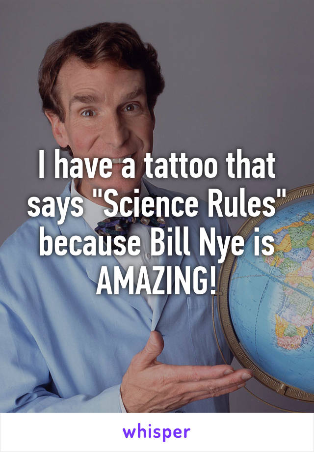 "I have a tattoo that says ""Science Rules"" because Bill Nye is AMAZING!"