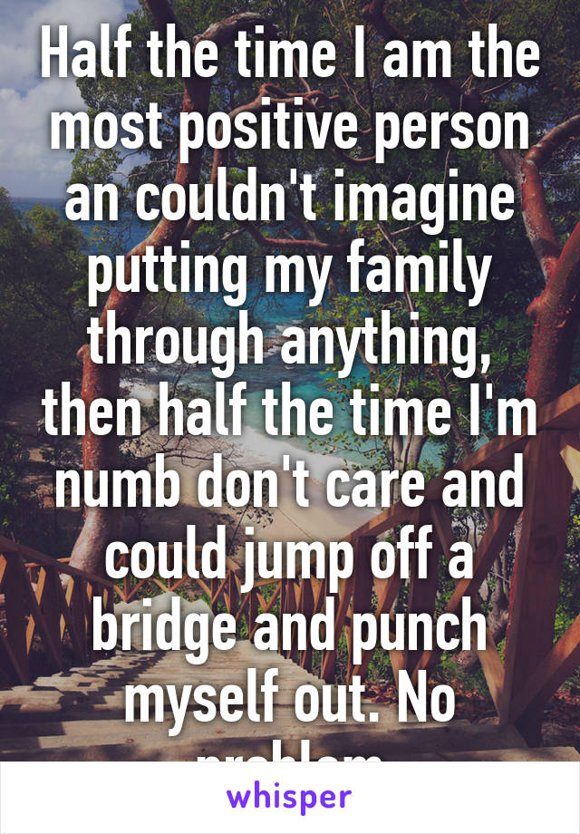 Half the time I am the most positive person an couldn't imagine putting my family through anything, then half the time I'm numb don't care and could jump off a bridge and punch myself out. No problem