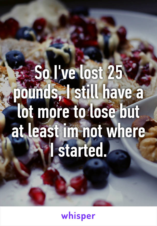 So I've lost 25 pounds, I still have a lot more to lose but at least im not where I started.