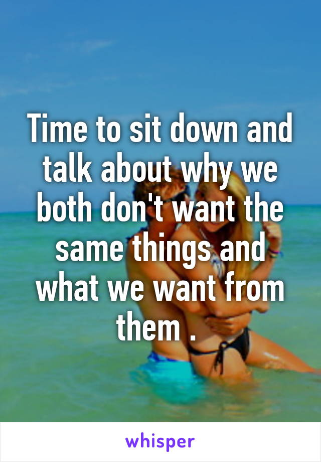 Time to sit down and talk about why we both don't want the same things and what we want from them .