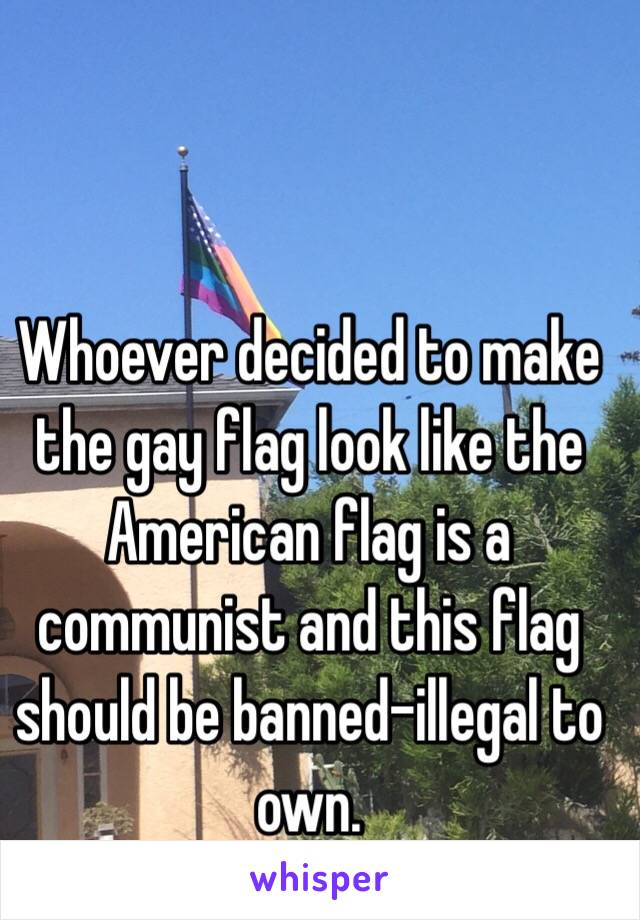 Whoever decided to make the gay flag look like the American flag is a communist and this flag should be banned-illegal to own.
