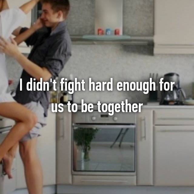 I didn't fight hard enough for us to be together