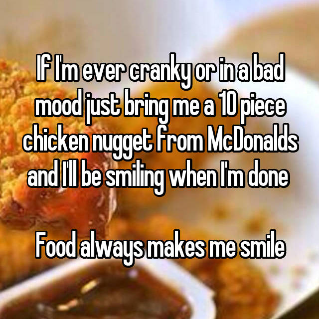 If I'm ever cranky or in a bad mood just bring me a 10 piece chicken nugget from McDonalds and I'll be smiling when I'm done   Food always makes me smile