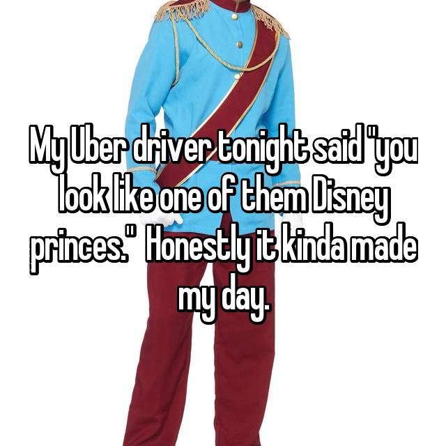 """My Uber driver tonight said """"you look like one of them Disney princes.""""  Honestly it kinda made my day."""