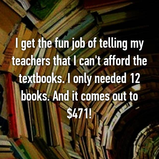 I get the fun job of telling my teachers that I can't afford the textbooks. I only needed 12 books. And it comes out to $471!