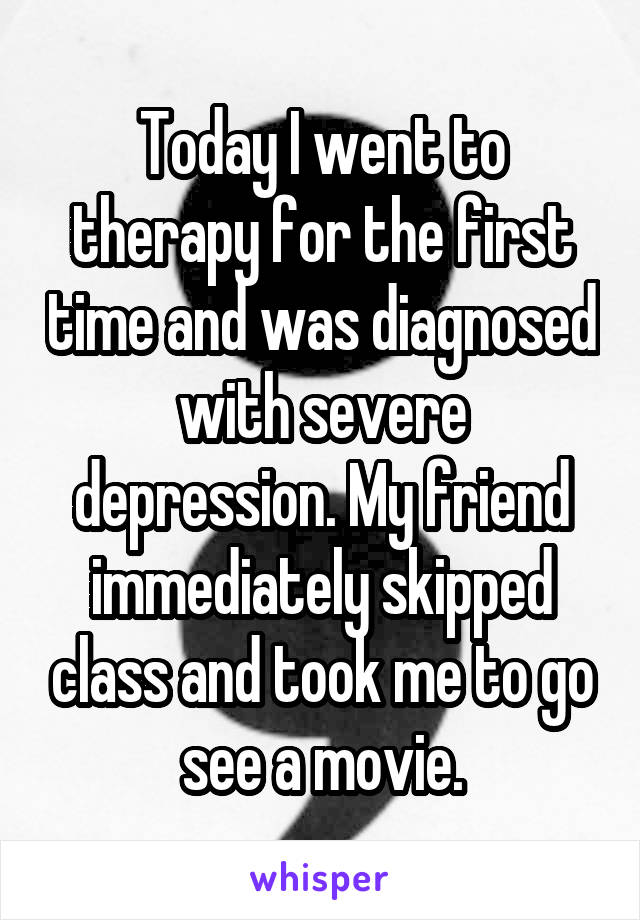 Today I went to therapy for the first time and was diagnosed with severe depression. My friend immediately skipped class and took me to go see a movie.