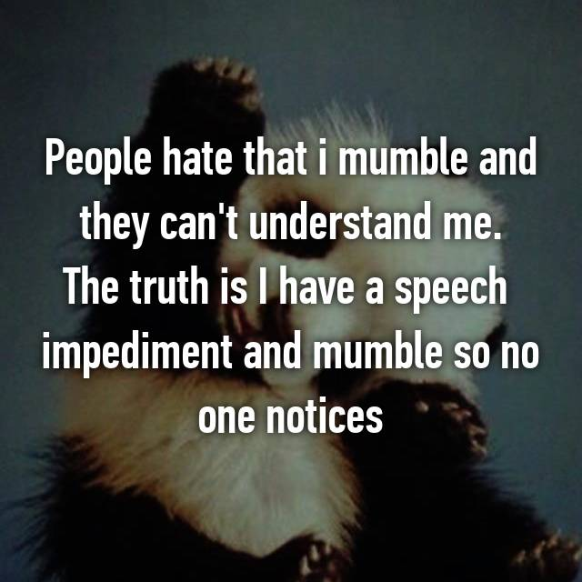 People hate that i mumble and they can't understand me. The truth is I have a speech  impediment and mumble so no one notices