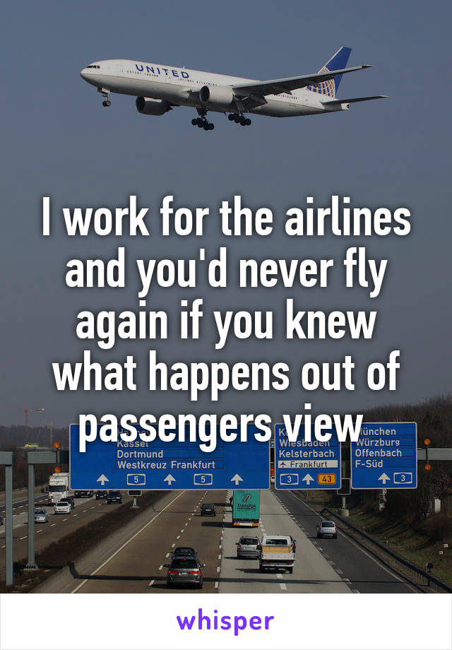 I work for the airlines and you'd never fly again if you knew what happens out of passengers view