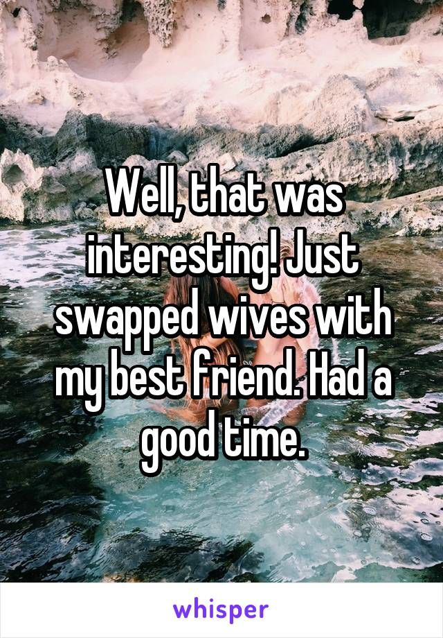 Well, that was interesting! Just swapped wives with my best friend. Had a good time.