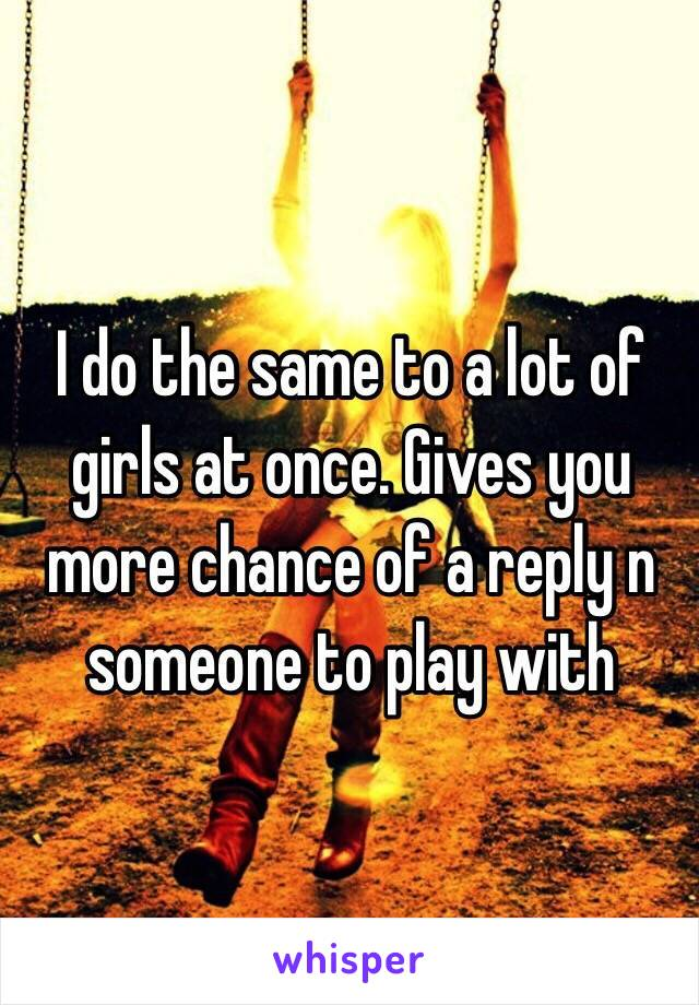 I do the same to a lot of girls at once. Gives you more chance of a reply n someone to play with