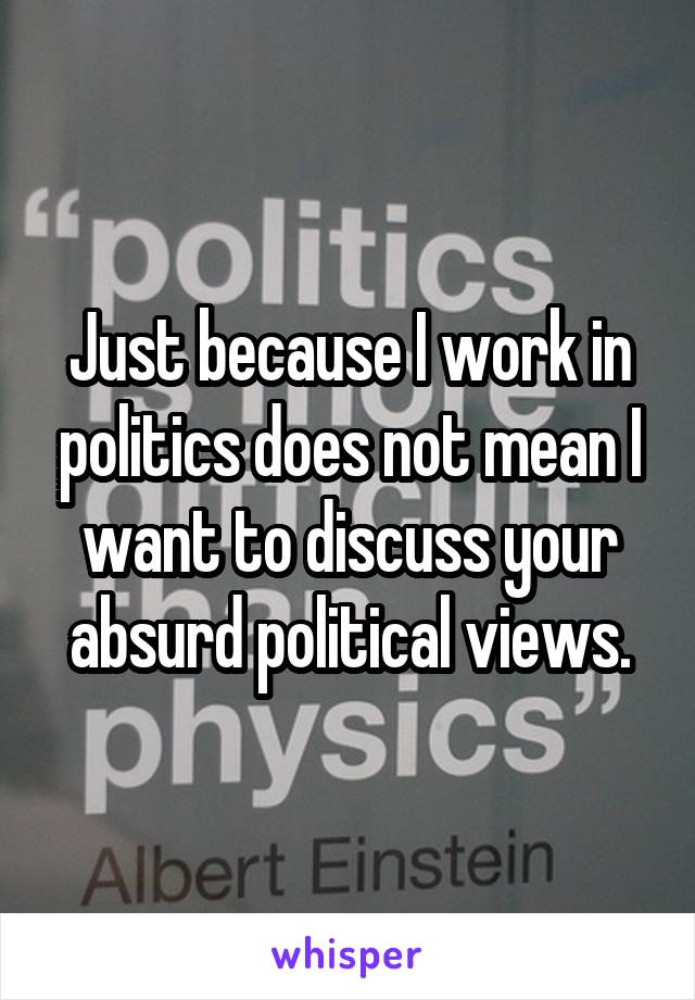 Just because I work in politics does not mean I want to discuss your absurd political views.
