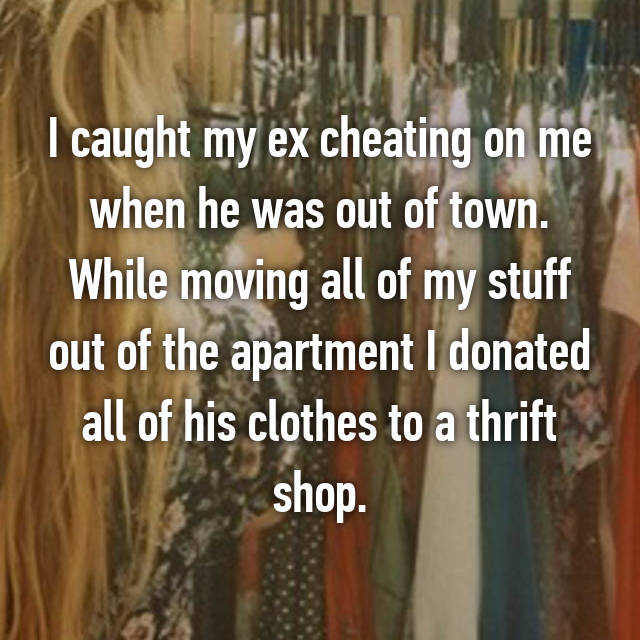 I caught my ex cheating on me when he was out of town. While moving all of my stuff out of the apartment I donated all of his clothes to a thrift shop.
