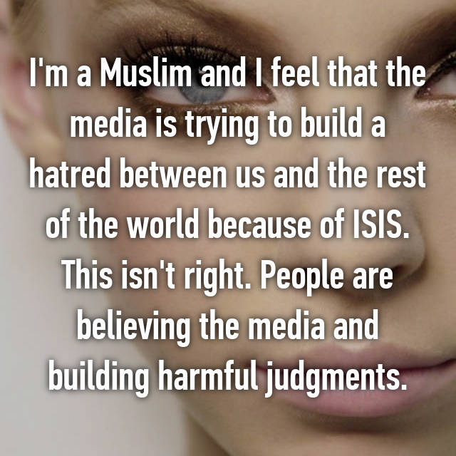 I'm a Muslim and I feel that the media is trying to build a hatred between us and the rest of the world because of ISIS. This isn't right. People are believing the media and building harmful judgments.
