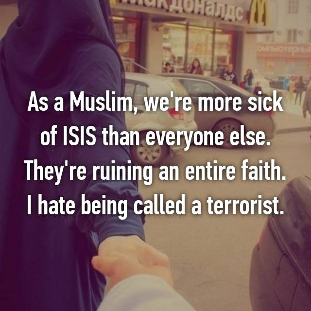 As a Muslim, we're more sick of ISIS than everyone else. They're ruining an entire faith. I hate being called a terrorist.