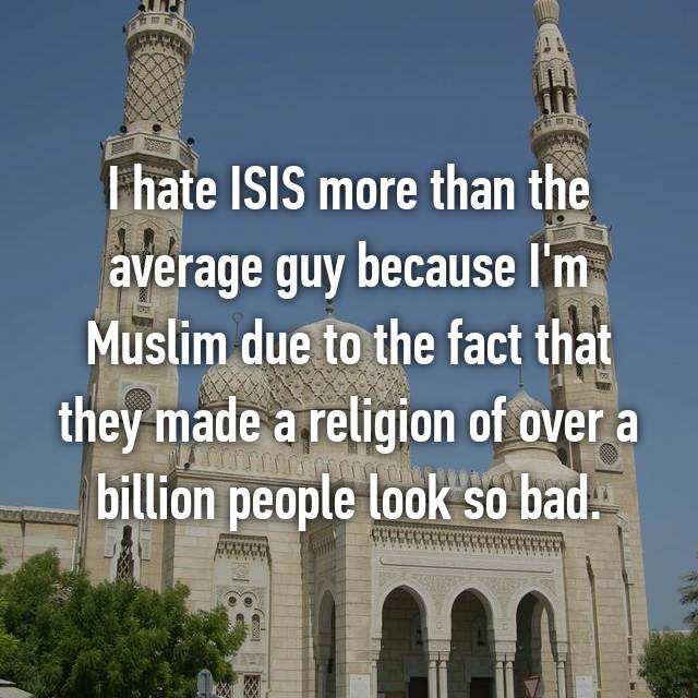 I hate ISIS more than the average guy because I'm Muslim due to the fact that they made a religion of over a billion people look so bad.