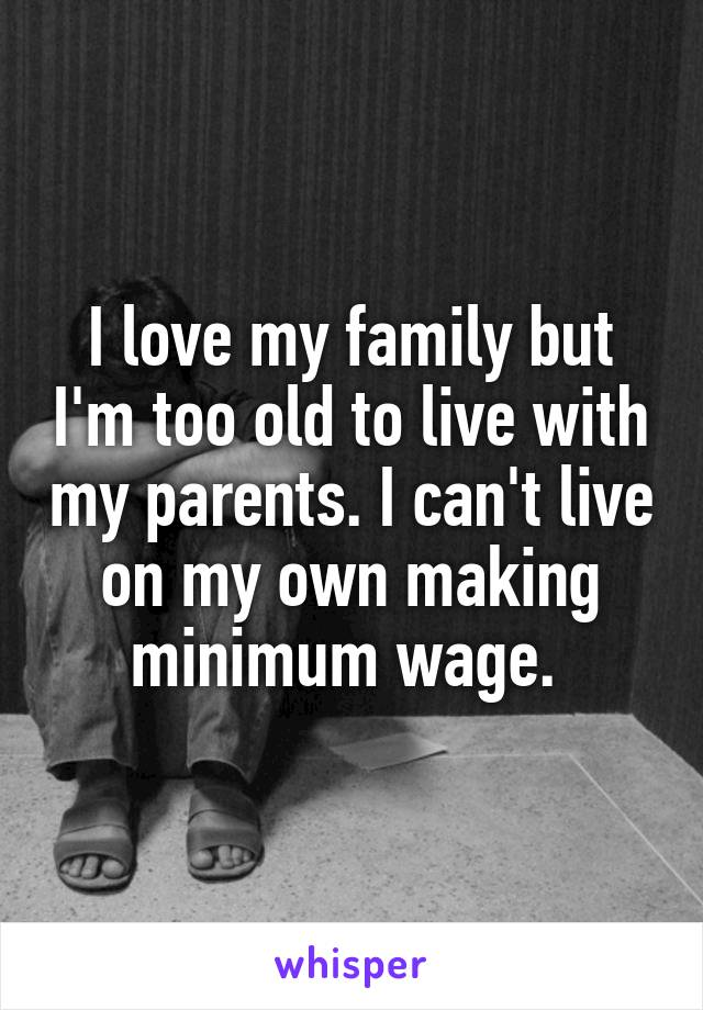 I love my family but I'm too old to live with my parents. I can't live on my own making minimum wage.