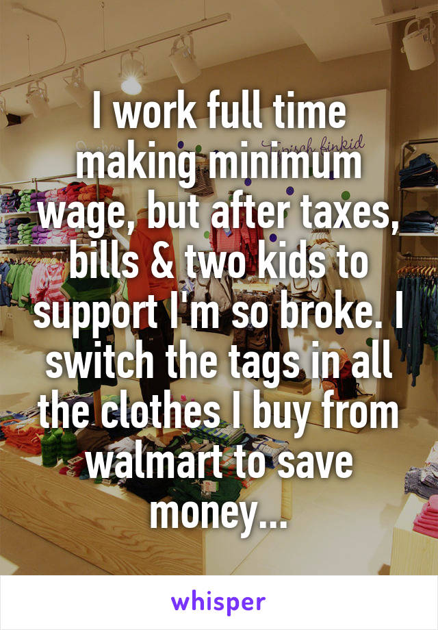 I work full time making minimum wage, but after taxes, bills & two kids to support I'm so broke. I switch the tags in all the clothes I buy from walmart to save money...