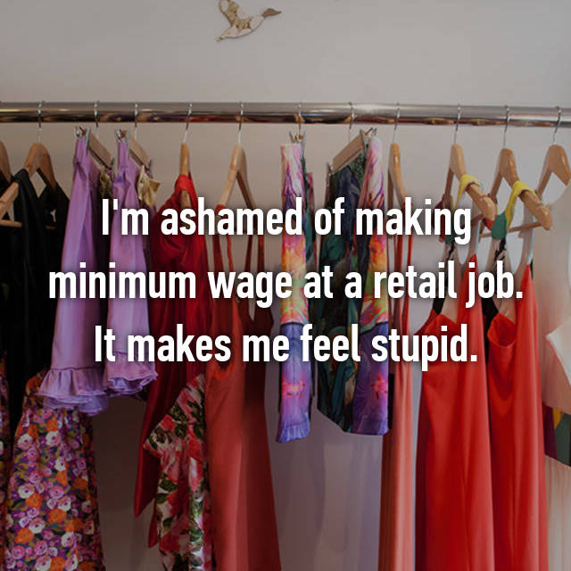 I'm ashamed of making minimum wage at a retail job. It makes me feel stupid.