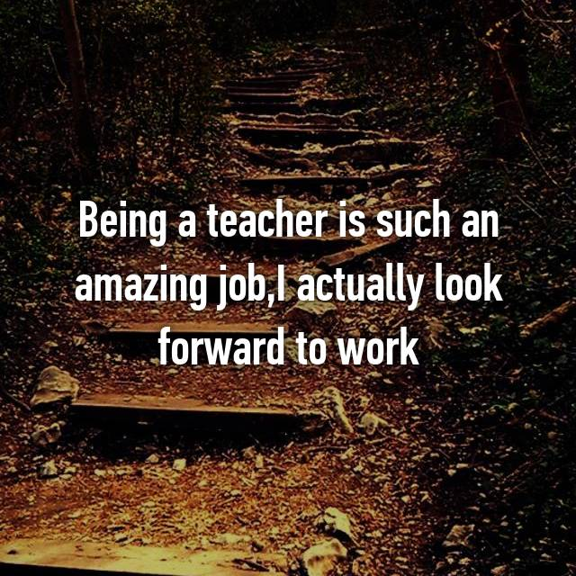 Being a teacher is such an amazing job,I actually look forward to work