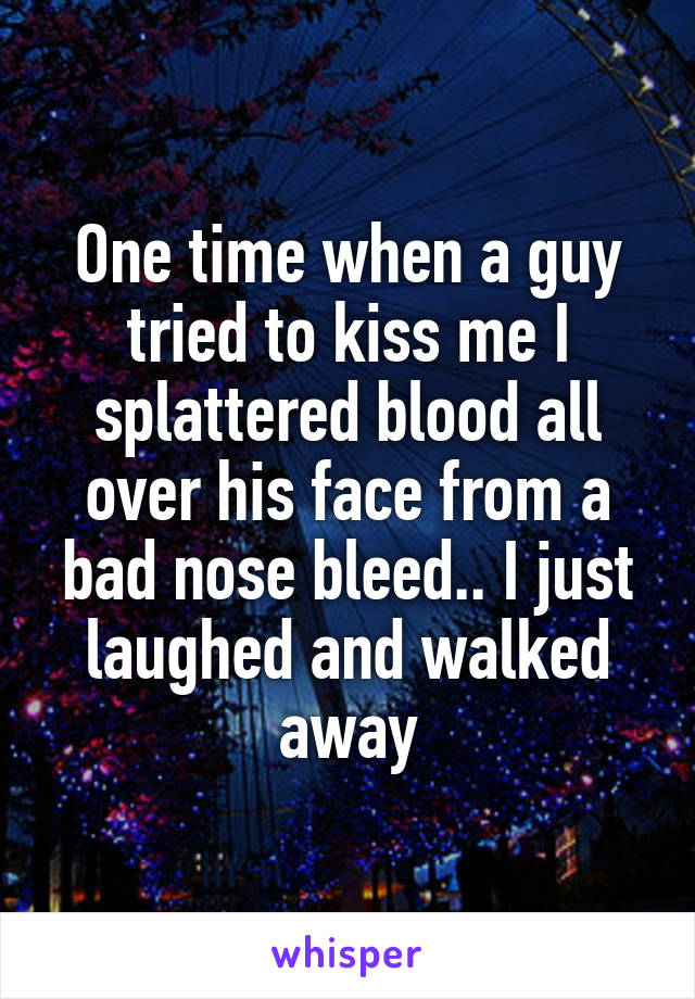 One time when a guy tried to kiss me I splattered blood all over his face from a bad nose bleed.. I just laughed and walked away