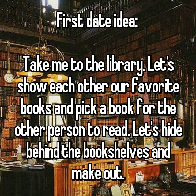 First date idea:   Take me to the library. Let's show each other our favorite books and pick a book for the other person to read. Let's hide behind the bookshelves and make out.