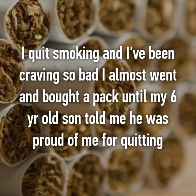 I quit smoking and I've been craving so bad I almost went and bought a pack until my 6 yr old son told me he was proud of me for quitting