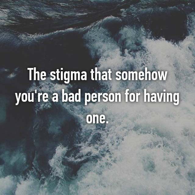The stigma that somehow you're a bad person for having one.