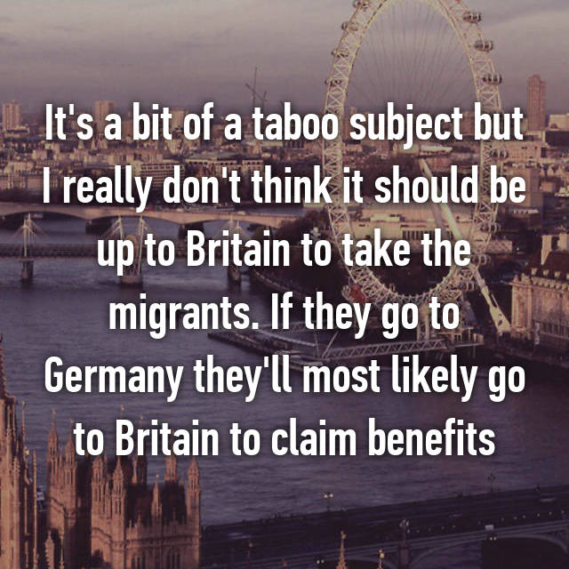 It's a bit of a taboo subject but I really don't think it should be up to Britain to take the migrants. If they go to Germany they'll most likely go to Britain to claim benefits