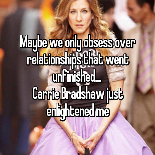 Maybe we only obsess over relationships that went unfinished...  Carrie Bradshaw just enlightened me