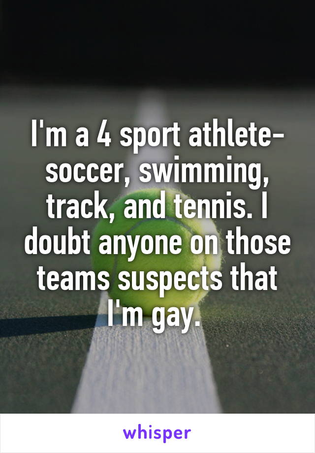 I'm a 4 sport athlete- soccer, swimming, track, and tennis. I doubt anyone on those teams suspects that I'm gay.
