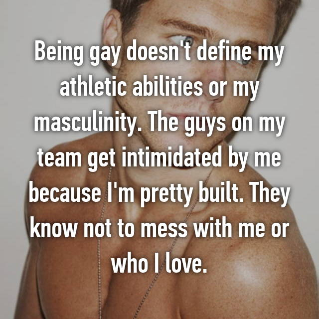 Being gay doesn't define my athletic abilities or my masculinity. The guys on my team get intimidated by me because I'm pretty built. They know not to mess with me or who I love.