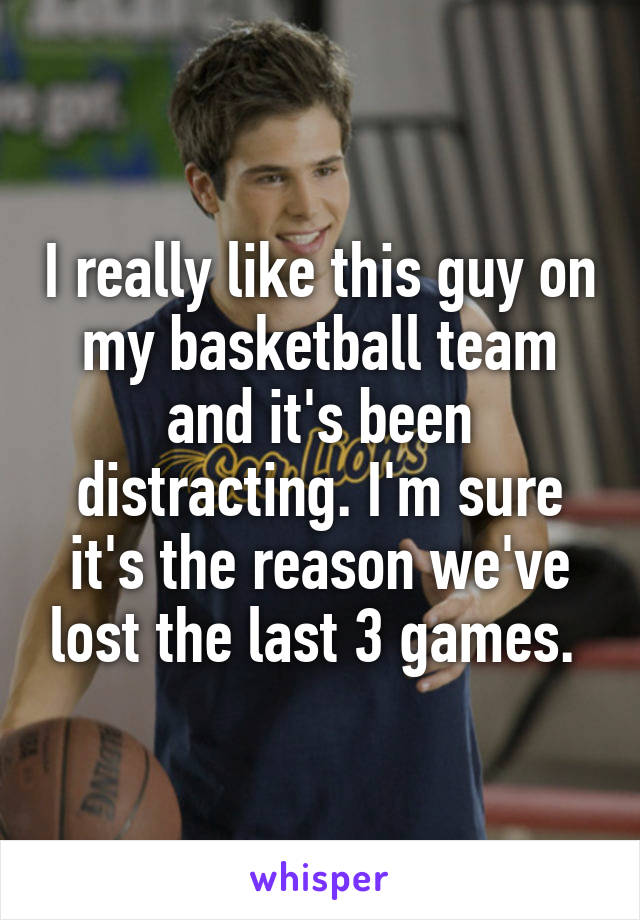 I really like this guy on my basketball team and it's been distracting. I'm sure it's the reason we've lost the last 3 games.