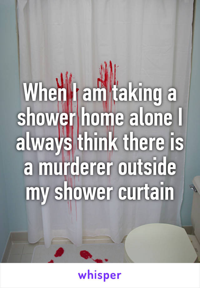 When I Am Taking A Shower Home Alone Always Think There Is Murderer Outside My Curtain