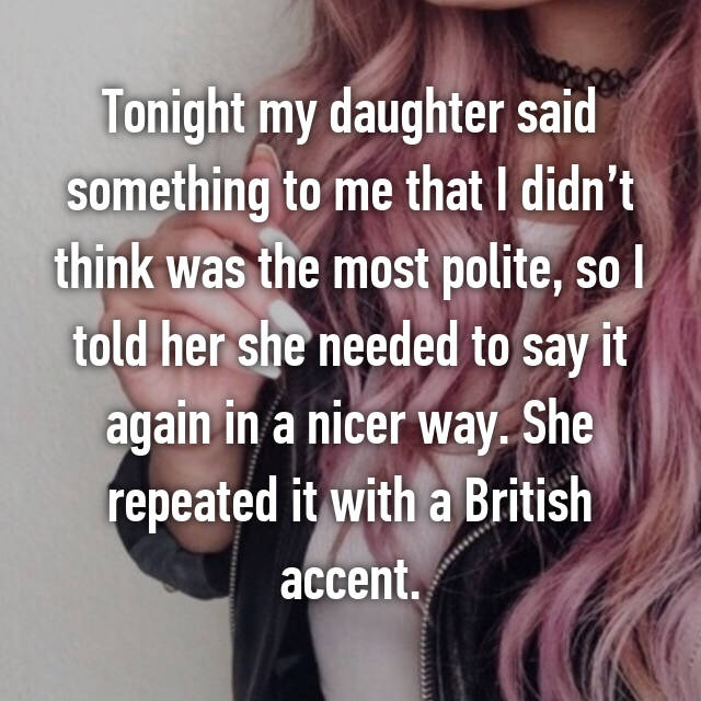 Tonight my daughter said something to me that I didn't think was the most polite, so I told her she needed to say it again in a nicer way. She repeated it with a British accent.