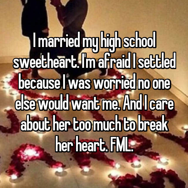 I married my high school sweetheart. I'm afraid I settled because I was worried no one else would want me. And I care about her too much to break her heart. FML.