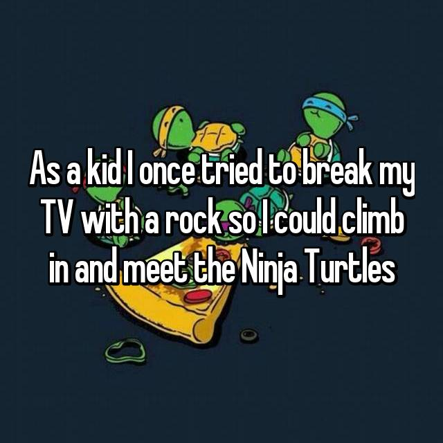As a kid I once tried to break my TV with a rock so I could climb in and meet the Ninja Turtles