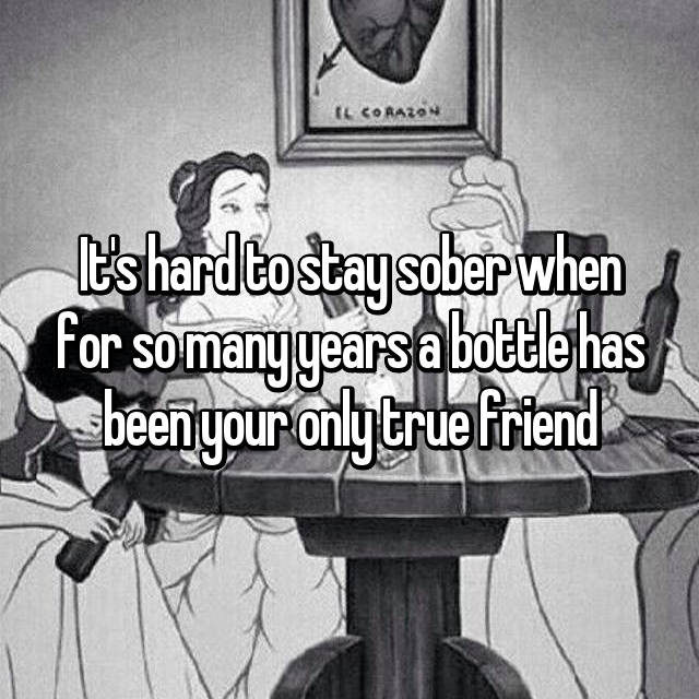 It's hard to stay sober when for so many years a bottle has been your only true friend